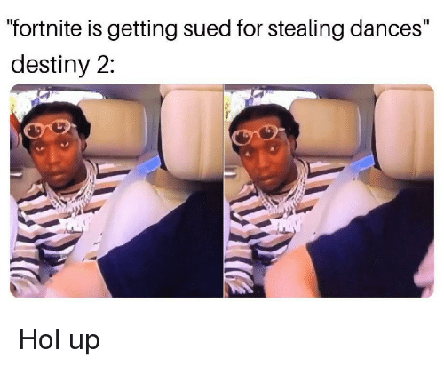 "Dances: ""fortnite is getting sued for stealing dances""  destiny 2: Hol up"