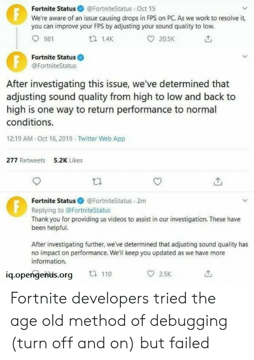 impact: Fortnite Status @FortniteStatus Oct 15  We're aware of an issue causing drops in FPS on PC. As we work to resolve it,  you can improve your FPS by adjusting your sound quality to low.  F  981  1.4K  20.5K  Fortnite Status  @FortniteStatus  After investigating this issue, we've determined that  adjusting sound quality from high to low and back to  high is one way to return performance to normal  conditions.  12:19 AM Oct 16, 2019 Twitter Web App  277 Retweets  5.2K Likes  Fortnite Status  @FortniteStatus 2m  Replying to @FortniteStatus  Thank you for providing us videos to assist in our investigation. These have  been helpful.  After investigating further, we've determined that adjusting sound quality has  no impact on performance. We'll keep you updated as we have more  information.  ti 110  2.5K  iq.opengenus.org  FE Fortnite developers tried the age old method of debugging (turn off and on) but failed