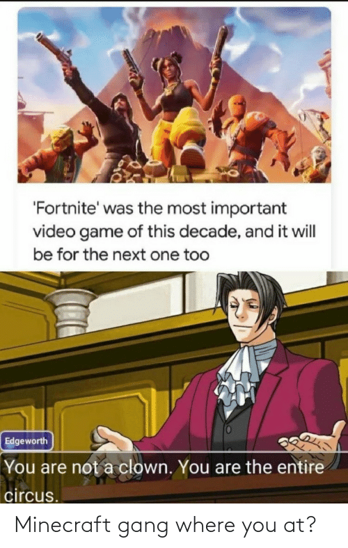 Important: 'Fortnite' was the most important  video game of this decade, and it will  be for the next one too  Edgeworth  You are not a clown. You are the entire  circus. Minecraft gang where you at?