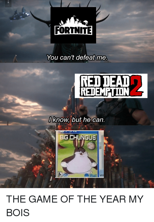 Big Chungus: FORTNITE  You can't defeat me  RED DEAT  REDEMPTION  / know, but he can.  BIG CHUNGUS THE GAME OF THE YEAR MY BOIS