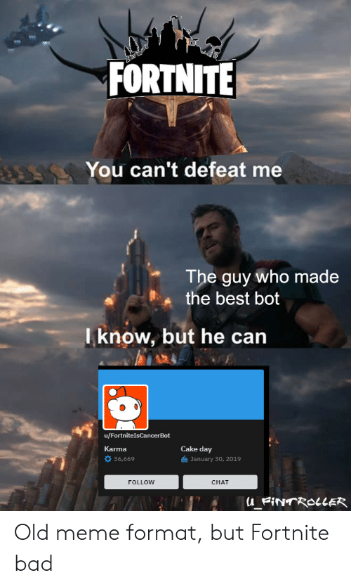 "Bad, Meme, and Best: FORTNITE  You can't defeat me  The guy who made  the best bot  l know, but he can  ""ギ  u/FortnitelsCancerBot  Karma  Cake day  36,669  January 30, 2019  FOLLOW  CHAT Old meme format, but Fortnite bad"