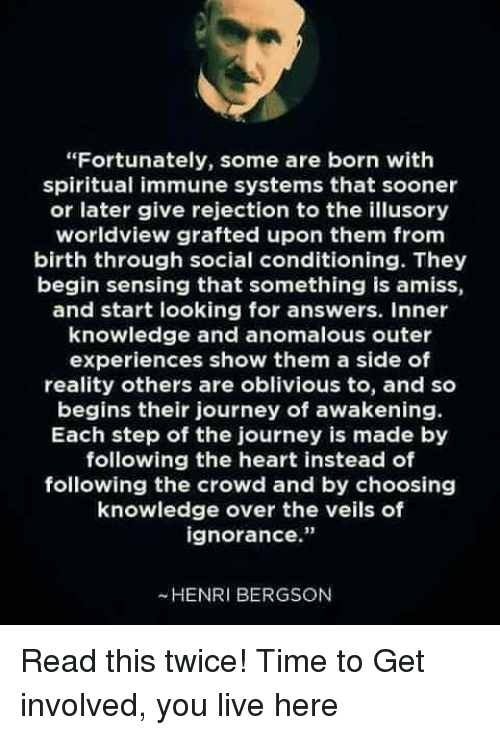 """henri: """"Fortunately, some are born with  spiritual immune systems that sooner  or later give rejection to the illusory  worldview grafted upon them from  birth through social conditioning. They  begin sensing that something is amiss,  and start looking for answers. inner  knowledge and anomalous outer  experiences show them a side of  reality others are oblivious to, and so  begins their journey of awakening.  Each step of the journey is made by  following the heart instead of  following the crowd and by choosing  knowledge over the veils of  ignorance.""""  -HENRI BERGSON Read this twice!   Time to Get involved, you live here"""