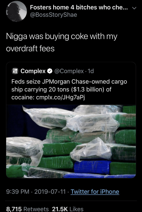 coke: Fosters home 4 bitches who che...  @BossStoryShae  Nigga was buying coke with my  overdraft fees  COM  FComplex @Complex 1d  Feds seize JPMorgan Chase-owned cargo  ship carrying 20 tons ($1.3 billion) of  cocaine: cmplx.co/JHg7aPj  9:39 PM 2019-07-11 Twitter for iPhone  8,715 Retweets 21.5K Likes