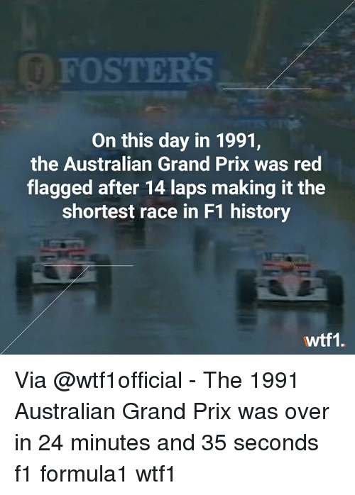 laps: FOSTERS  On this day in 1991,  the Australian Grand Prix was red  flagged after 14 laps making it the  shortest race in F1 history  wtf1. Via @wtf1official - The 1991 Australian Grand Prix was over in 24 minutes and 35 seconds f1 formula1 wtf1
