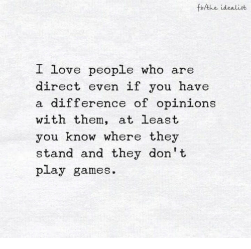 dont-play: fothe idealist  L  ove people who  are  direct even if you have  difference of opinions  with them, at least  you know where they  stand and they don't  play games.