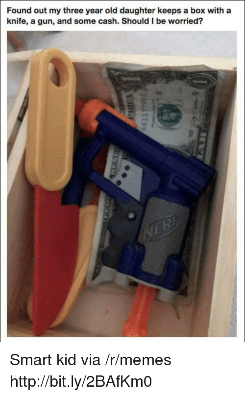 smart kid: Found out my three year old daughter keeps a box with a  knife, a gun, and some cash. Should I be worried? Smart kid via /r/memes http://bit.ly/2BAfKm0