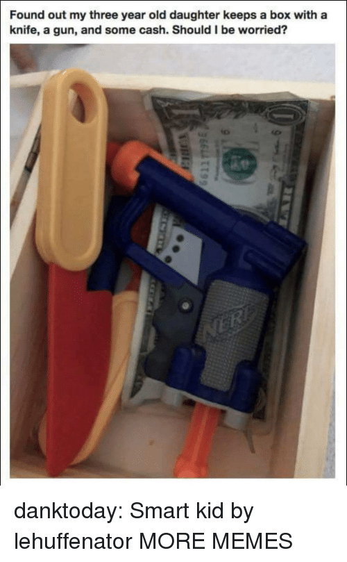 smart kid: Found out my three year old daughter keeps a box with a  knife, a gun, and some cash. Should I be worried? danktoday:  Smart kid by lehuffenator MORE MEMES