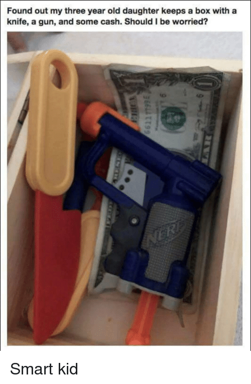 smart kid: Found out my three year old daughter keeps a box with a  knife, a gun, and some cash. Should I be worried? Smart kid
