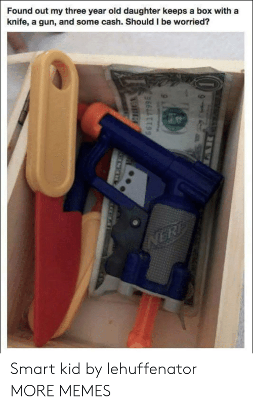 smart kid: Found out my three year old daughter keeps a box with a  knife, a gun, and some cash. Should I be worried? Smart kid by lehuffenator MORE MEMES