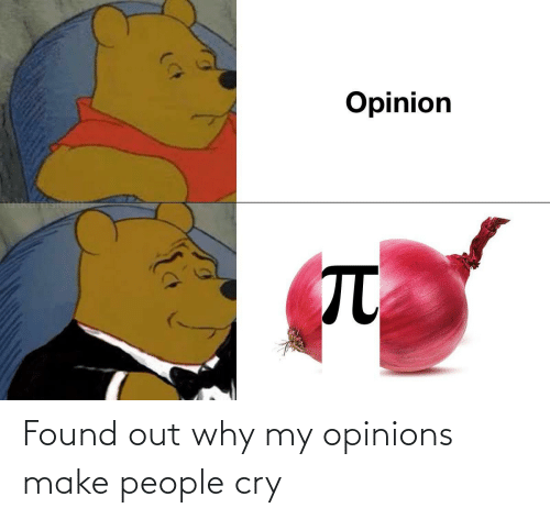 Found Out: Found out why my opinions make people cry