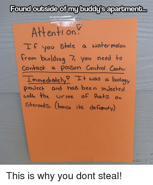 Control, Water, and Biology: Found outside of my buddy's aparoment..  Attenti onY  If you stole a water melon  from burlding 7, you need to  Contact a polson Control Cente  Immedh atelya biology  proJect and has been InJecked  uith the rine of hats on  Steroids. (hence its deFomaiby) This is why you dont steal!