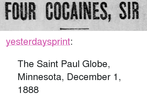 "Cocaines: FOUR COCAINES, SIR <p><a href=""http://yesterdays-print.com/post/167617171794/the-saint-paul-globe-minnesota-december-1-1888"" class=""tumblr_blog"">yesterdaysprint</a>:</p> <blockquote><p> The Saint Paul Globe, Minnesota, December 1, 1888<br/></p></blockquote>"