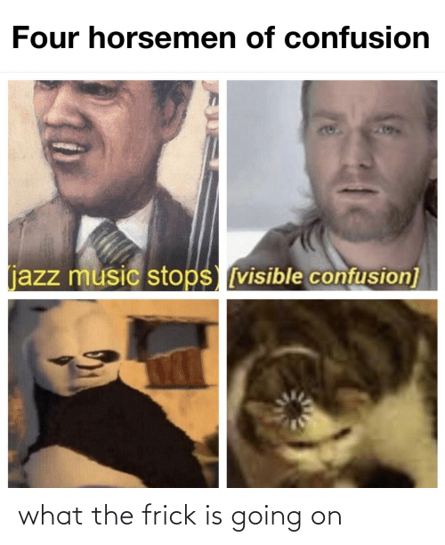 Visible: Four horsemen of confusion  204  (jazz music stops [visible confusion] what the frick is going on