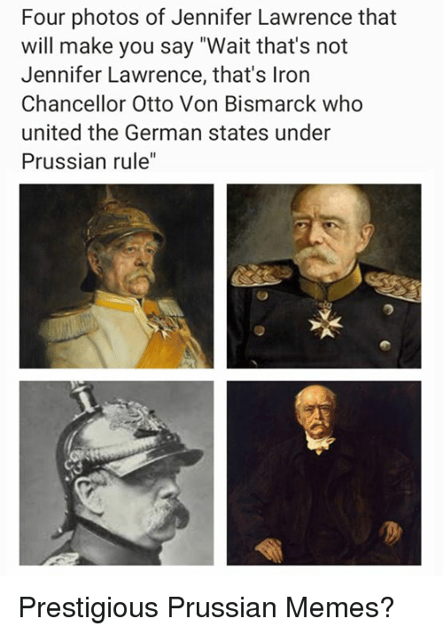 """jennifer lawrence: Four photos of Jennifer Lawrence that  will make you say """"Wait that's not  Jennifer Lawrence, that's Iron  Chancellor Otto Von Bismarck who  united the German states under  Prussian rule"""" Prestigious Prussian Memes?"""