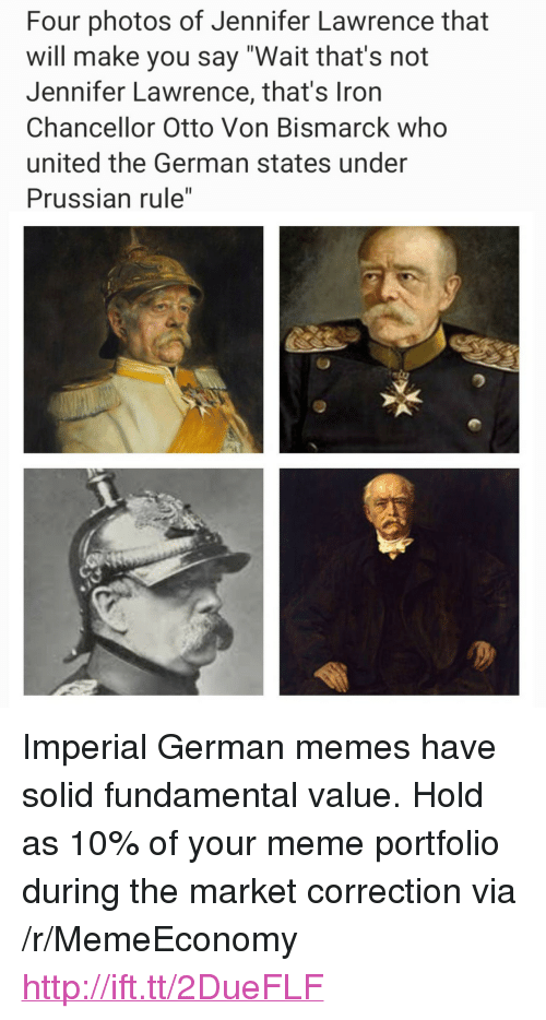 """Correction: Four photos of Jennifer Lawrence that  will make you say """"Wait that's not  Jennifer Lawrence, that's Iron  Chancellor Otto Von Bismarck who  united the German states under  Prussian rule"""" <p>Imperial German memes have solid fundamental value. Hold as 10% of your meme portfolio during the market correction via /r/MemeEconomy <a href=""""http://ift.tt/2DueFLF"""">http://ift.tt/2DueFLF</a></p>"""
