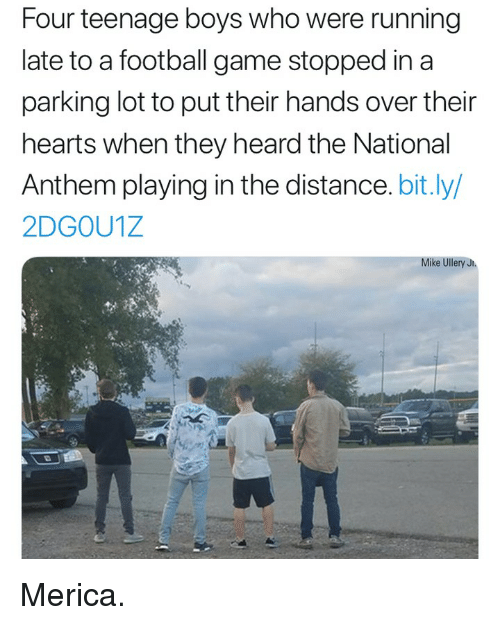 football game: Four teenage boys who were running  late to a football game stopped in a  parking lot to put their hands over their  hearts when they heard the National  Anthem playing in the distance. bit.ly/  2DGOU1Z  Mike Ullery J Merica.