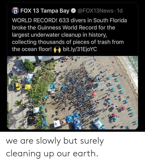 Trash, Earth, and Florida: FOX 13 Tampa Bay  @FOX13News 1d  WORLD RECORD! 633 divers in South Florida  broke the Guinness World Record for the  largest underwater cleanup in history,  collecting thousands of pieces of trash from  bit.ly/31EjoYC  the ocean floor! we are slowly but surely cleaning up our earth.