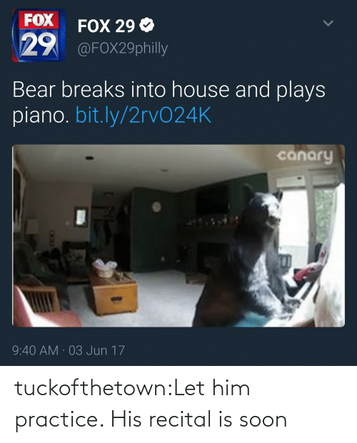 Jun: FOX  29  FOX 29 Ф  @FOX29philly  Bear breaks into house and plays  piano. bit.ly/2rvO24K  canary  9:40 AM 03 Jun 17 tuckofthetown:Let him practice. His recital is soon