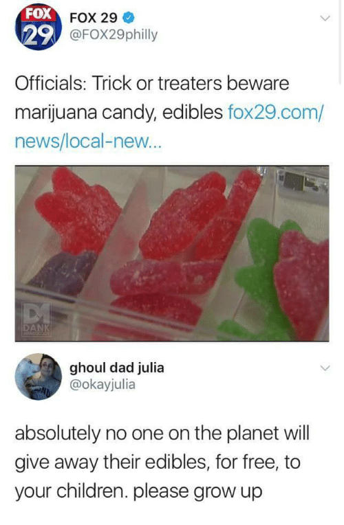 Candy, Children, and Dad: FOX  29  FOX 29  @FOX29philly  Officials: Trick or treaters beware  marijuana candy, edibles fox29.com/  news/local-new...  ghoul dad julia  @okayjulia  absolutely no one on the planet will  give away their edibles, for free, to  your children. please grow up