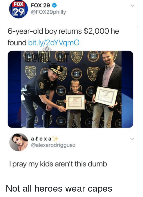 Dumb, Memes, and Heroes: FOX  29  FOX 29  OFox29philly  6-year-old boy returns $2,000 he  found bit.ly/20YVamo  ARLINGTON  @alexarodrigguez  I pray my kids aren't this dumb Not all heroes wear capes