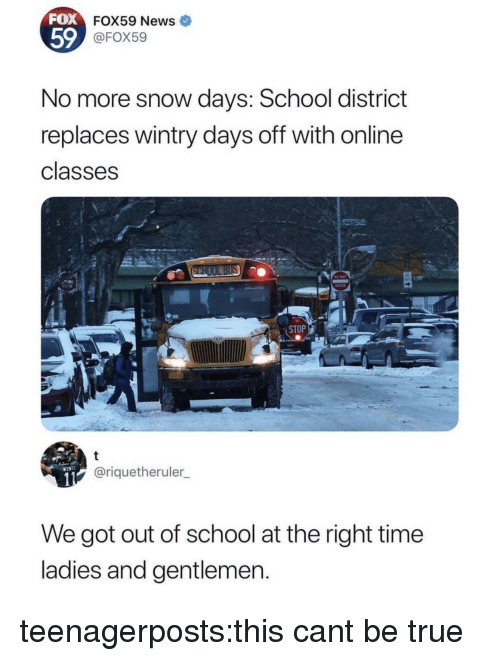 Days Off: FOX  59  FOX59 News  @FOX59  No more snow days: School district  replaces wintry days off with online  classes  STOP  @riquetheruler  We got out of school at the right time  ladies and gentlemen teenagerposts:this cant be true