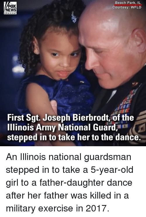 national guard: FOX  EWS  Beach Park, IL  Courtesy: WFLD  First Sgt. Joseph Bierbrot of the  Illinois Army National Guard,  stepped in to take her to the dance. An Illinois national guardsman stepped in to take a 5-year-old girl to a father-daughter dance after her father was killed in a military exercise in 2017.