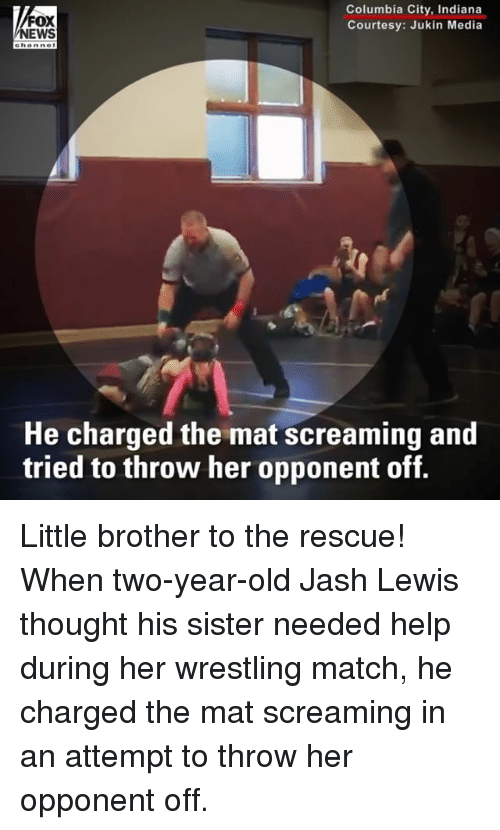 Memes, Wrestling, and Columbia: FOX  EWS  Columbia City, Indiana  Courtesy: Jukin Media  He charged the mat screaming and  tried to throw her opponent off. Little brother to the rescue! When two-year-old Jash Lewis thought his sister needed help during her wrestling match, he charged the mat screaming in an attempt to throw her opponent off.