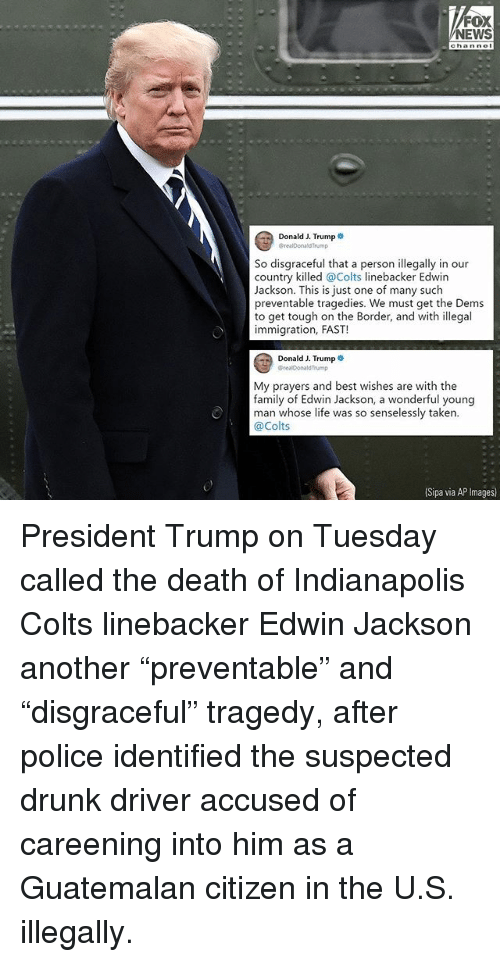 "Indianapolis Colts: FOX  EWS  Donald J. Trump  CrealDonaldTrump  So disgraceful that a person illegally in our  country killed @Colts linebacker Edwin  Jackson. This is just one of many such  preventable tragedies. We must get the Dems  to get tough on the Border, and with illegal  immigration, FAST!  Donald J. Trump .  @realDonaldTrump  My prayers and best wishes are with the  family of Edwin Jackson, a wonderful young  man whose life was so senselessly taken.  @Colts  (Sipa via AP Images President Trump on Tuesday called the death of Indianapolis Colts linebacker Edwin Jackson another ""preventable"" and ""disgraceful"" tragedy, after police identified the suspected drunk driver accused of careening into him as a Guatemalan citizen in the U.S. illegally."