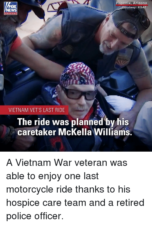 last ride: FOX  EWS  Phoenix, Arizona  urtesy: KSAZ  chan nel  VIETNAM VET'S LAST RIDE  The ride was planned by his  caretaker McKella Williams. A Vietnam War veteran was able to enjoy one last motorcycle ride thanks to his hospice care team and a retired police officer.
