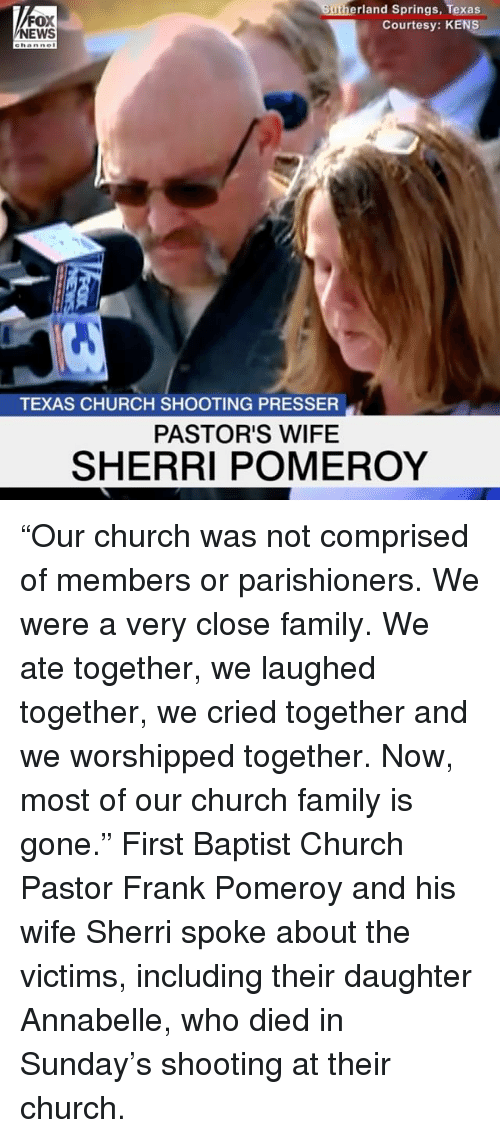 "Church, Family, and Memes: FOX  EWS  rland Springs, Texas  Courtesy: KENS  ehanne  TEXAS CHURCH SHOOTING PRESSER  PASTOR'S WIFE  SHERRI POMEROY ""Our church was not comprised of members or parishioners. We were a very close family. We ate together, we laughed together, we cried together and we worshipped together. Now, most of our church family is gone."" First Baptist Church Pastor Frank Pomeroy and his wife Sherri spoke about the victims, including their daughter Annabelle, who died in Sunday's shooting at their church."