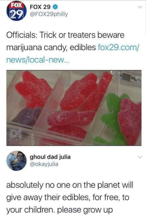 Candy, Children, and Dad: FOX FOX 29  29 @FOX29philly  Officials: Trick or treaters beware  marijuana candy, edibles fox29.com/  news/local-new...  DANK  ghoul dad julia  @okayjulia  absolutely no one on the planet will  give away their edibles, for free, to  your children. please grow up