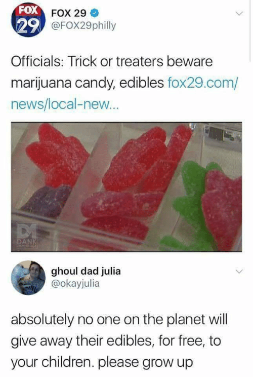 Marijuana: FOX FOX 29  29 @FOX29philly  Officials: Trick or treaters beware  marijuana candy, edibles fox29.com/  news/local-new..  DANK  MEMFOLOGE  ghoul dad julia  @okayjulia  absolutely no one on the planet will  give away their edibles, for free, to  your children. please grow up