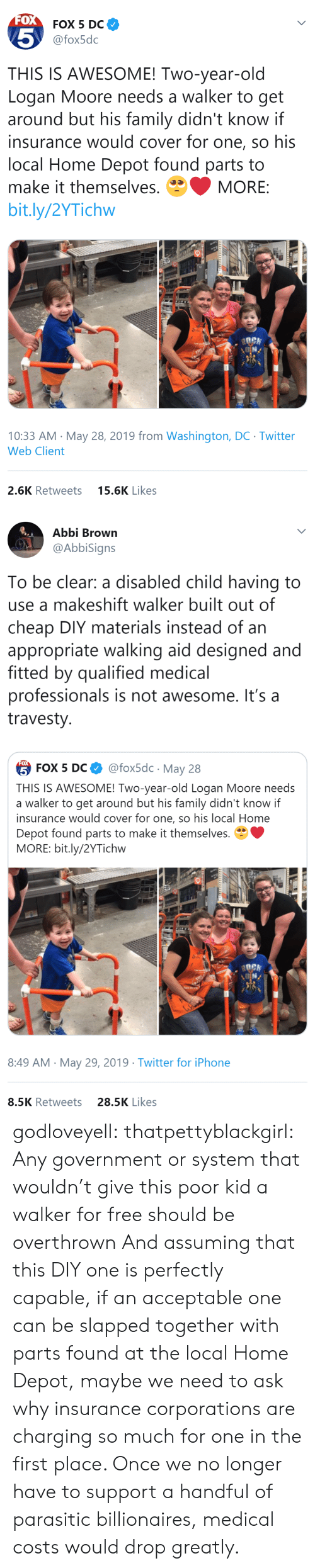 Cover: FOX  FOX 5 DC  5  @fox5dc  THIS IS AWESOME! Two-year-old  Logan Moore needs a walker to get  around but his family didn't know if  insurance would cover for one, so his  local Home Depot found parts to  make it themselves.  MORE:  bit.ly/2YTichw  10:33 AM May 28, 2019 from Washington, DC Twitter  Web Client  15.6K Likes  2.6K Retweets   Abbi Brown  @AbbiSigns  To be clear: a disabled child having to  use a makeshift walker built out of  cheap DIY materials instead of an  appropriate walking aid designed and  fitted by qualified medical  professionals is not awesome. It's a  travesty  FOX  @fox5dc May 28  5 FOX 5 DС  THIS IS AWESOME! Two-year-old Logan Moore needs  a walker to get around but his family didn't know if  insurance would cover for one, so his local Home  Depot found parts to make it themselves.  MORE: bit.ly/2YTichw  8:49 AM May 29, 2019 Twitter for iPhone  28.5K Likes  8.5K Retweets godloveyell:  thatpettyblackgirl:  Any government or system that wouldn't give this poor kid a walker for free should be overthrown   And assuming that this DIY one is perfectly capable, if an acceptable one can be slapped together with parts found at the local Home Depot, maybe we need to ask why insurance corporations are charging so much for one in the first place.  Once we no longer have to support a handful of parasitic billionaires, medical costs would drop greatly.