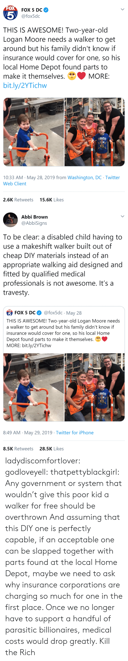 Family, Iphone, and Tumblr: FOX  FOX 5 DC  5  @fox5dc  THIS IS AWESOME! Two-year-old  Logan Moore needs a walker to get  around but his family didn't know if  insurance would cover for one, so his  local Home Depot found parts to  make it themselves.  MORE:  bit.ly/2YTichw  10:33 AM May 28, 2019 from Washington, DC Twitter  Web Client  15.6K Likes  2.6K Retweets   Abbi Brown  @AbbiSigns  To be clear: a disabled child having to  use a makeshift walker built out of  cheap DIY materials instead of an  appropriate walking aid designed and  fitted by qualified medical  professionals is not awesome. It's a  travesty  FOX  @fox5dc May 28  5 FOX 5 DС  THIS IS AWESOME! Two-year-old Logan Moore needs  a walker to get around but his family didn't know if  insurance would cover for one, so his local Home  Depot found parts to make it themselves.  MORE: bit.ly/2YTichw  8:49 AM May 29, 2019 Twitter for iPhone  28.5K Likes  8.5K Retweets ladydiscomfortlover: godloveyell:  thatpettyblackgirl:  Any government or system that wouldn't give this poor kid a walker for free should be overthrown   And assuming that this DIY one is perfectly capable, if an acceptable one can be slapped together with parts found at the local Home Depot, maybe we need to ask why insurance corporations are charging so much for one in the first place.  Once we no longer have to support a handful of parasitic billionaires, medical costs would drop greatly.    Kill the Rich