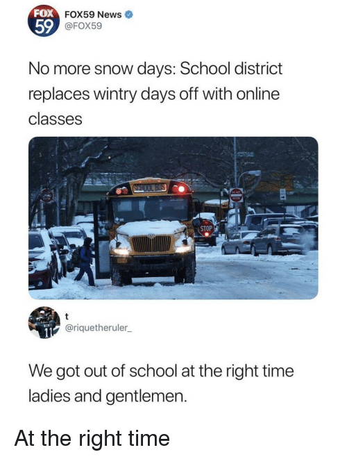 Days Off: FOX  FOX59 News  59  FOX59  No more snow days: School district  replaces wintry days off with online  classes  ENTER  STOP  @riquetheruler  We got out of school at the right time  ladies and gentlemen At the right time