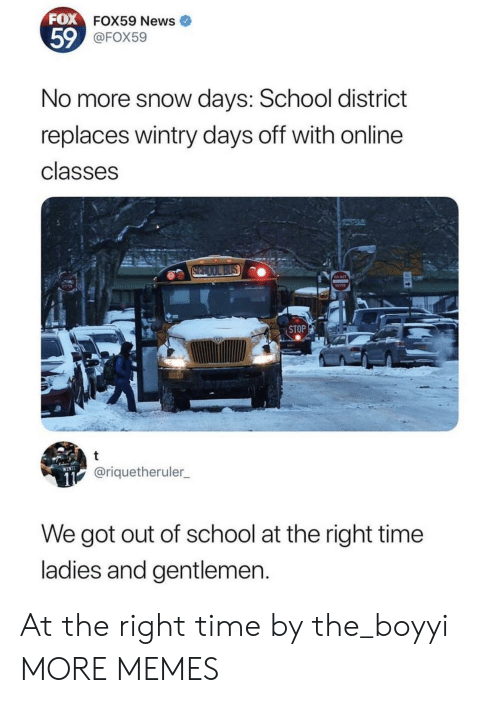 Days Off: FOX  FOX59 News  59  FOX59  No more snow days: School district  replaces wintry days off with online  classes  ENTER  STOP  @riquetheruler  We got out of school at the right time  ladies and gentlemen At the right time by the_boyyi MORE MEMES