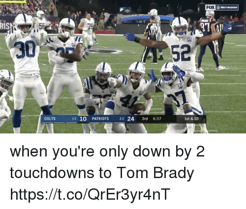 Indianapolis Colts, Memes, and Patriotic: FOX  his  30  52  COLTS  13 10 PATRIOTS 22 24 3rd 6:57  1st & 10 when you're only down by 2 touchdowns to Tom Brady https://t.co/QrEr3yr4nT