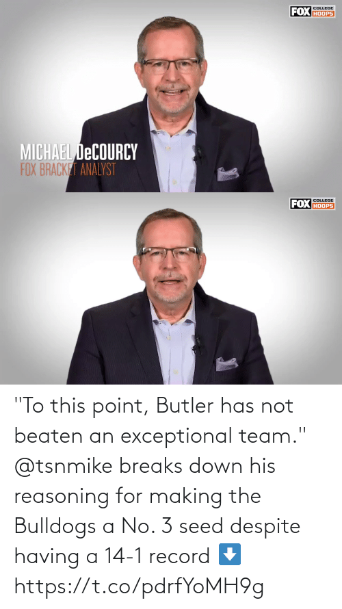 """exceptional: FOX HOOPS  COLLEGE  MICHAEL DECOURCY  FOX BRACKET ANALYST   COLLEGE  FOX HOOPS """"To this point, Butler has not beaten an exceptional team.""""   @tsnmike breaks down his reasoning for making the Bulldogs a No. 3 seed despite having a 14-1 record ⬇️ https://t.co/pdrfYoMH9g"""