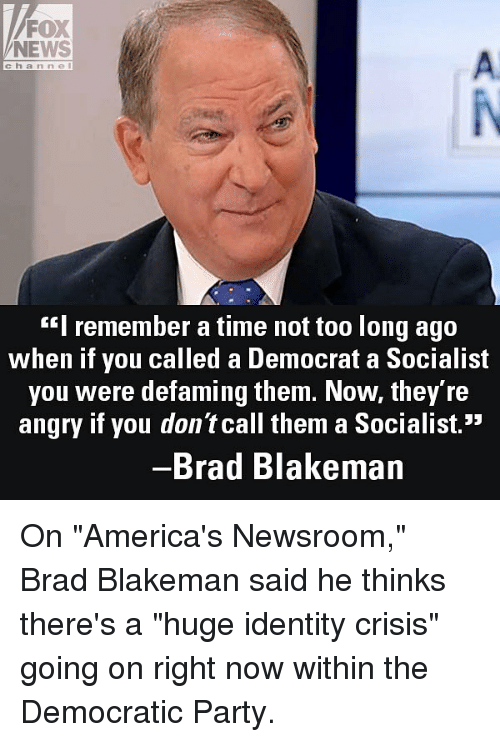 "Democratic Party: FOX  NEWS  A.  channel  ""I remember a time not too long ago  when if you called a Democrat a Socialist  you were defaming them. Now, they re  angry if you don't call them a Socialist.""  Brad Blakeman On ""America's Newsroom,"" Brad Blakeman said he thinks there's a ""huge identity crisis"" going on right now within the Democratic Party."