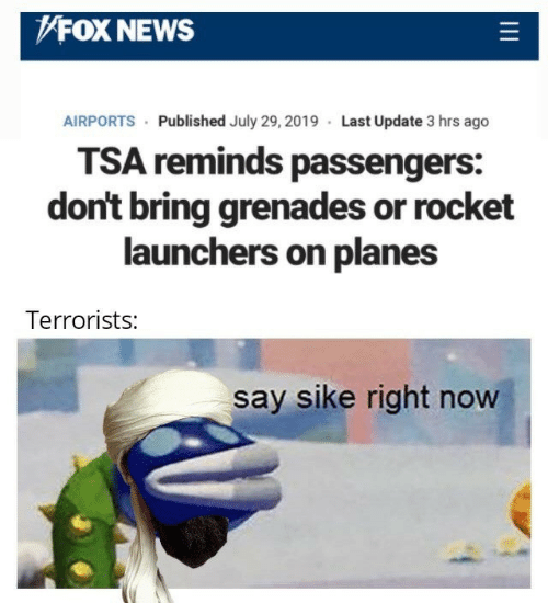 rocket: FOX NEWS  AIRPORTS Published July 29, 2019 Last Update 3 hrs ago  TSA reminds passengers:  don't bring grenades or rocket  launchers on planes  Terrorists:  say sike right now