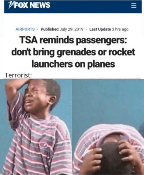 rocket: FOX NEWS  AIRPORTS Published July 29, 2019 Last Update 3 hrs ago  TSA reminds passengers:  don't bring grenades or rocket  launchers on planes  Terrorist: