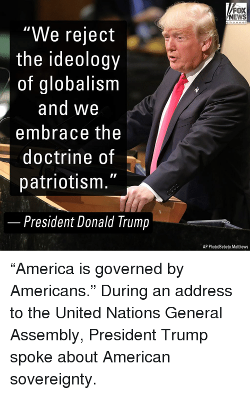 "Donald Trump, Memes, and News: FOX  NEWS  c h an ne I  ""We reject  the ideology  of globalism  and We  embrace the  doctrine of  patriotism.""  -  President Donald Trump  AP Photo/Bebeto Matthews ""America is governed by Americans."" During an address to the United Nations General Assembly, President Trump spoke about American sovereignty."