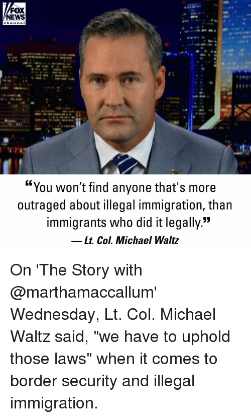 """Outraged: FOX  NEWS  cha n ne I  """"You won't find anyone that's more  outraged about illegal immigration, than  immigrants who did it legally.""""  Lt. Col. Michael Waltz On 'The Story with @marthamaccallum' Wednesday, Lt. Col. Michael Waltz said, """"we have to uphold those laws"""" when it comes to border security and illegal immigration."""