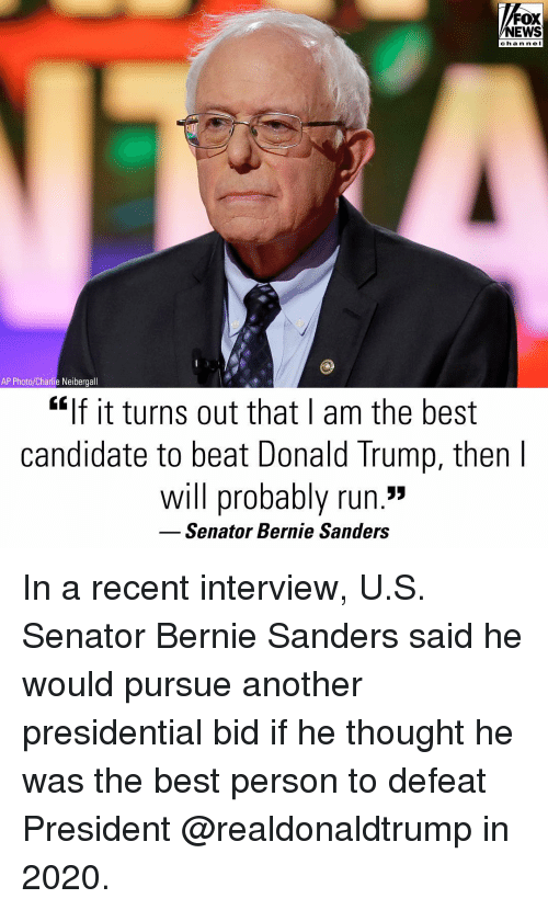 "Bernie Sanders, Charlie, and Donald Trump: FOX  NEWS  chan ne I  AP Photo/Charlie Neibergall  ""If it turns out that I am the best  candidate to beat Donald Trump, then  will probably run.""  Senator Bernie Sanders In a recent interview, U.S. Senator Bernie Sanders said he would pursue another presidential bid if he thought he was the best person to defeat President @realdonaldtrump in 2020."