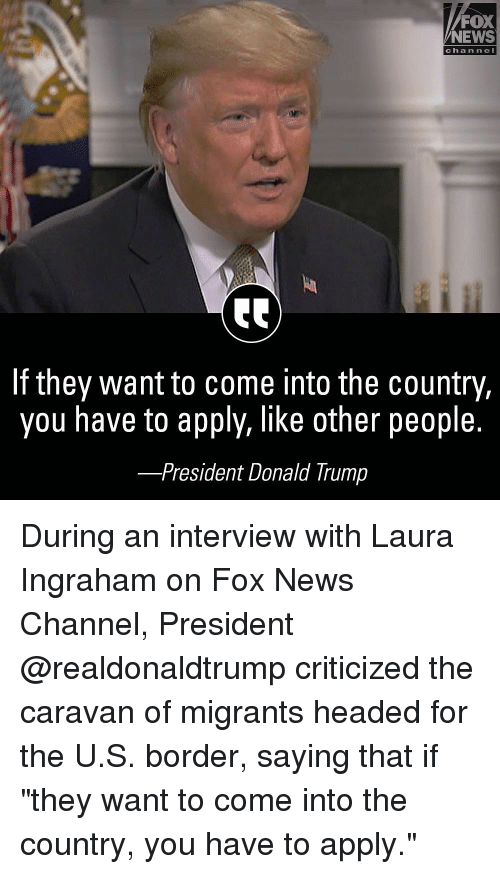 """Donald Trump, Memes, and News: FOX  NEWS  chan ne  If they want to come into the country,  you have to apply, like other people.  -President Donald Trump During an interview with Laura Ingraham on Fox News Channel, President @realdonaldtrump criticized the caravan of migrants headed for the U.S. border, saying that if """"they want to come into the country, you have to apply."""""""