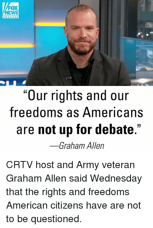 """Memes, News, and Army: FOX  NEWS  chan nel  D'a  pla  """"Our rights and our  freedoms as Americans  are not up for debate.'  Graham Allen CRTV host and Army veteran Graham Allen said Wednesday that the rights and freedoms American citizens have are not to be questioned."""