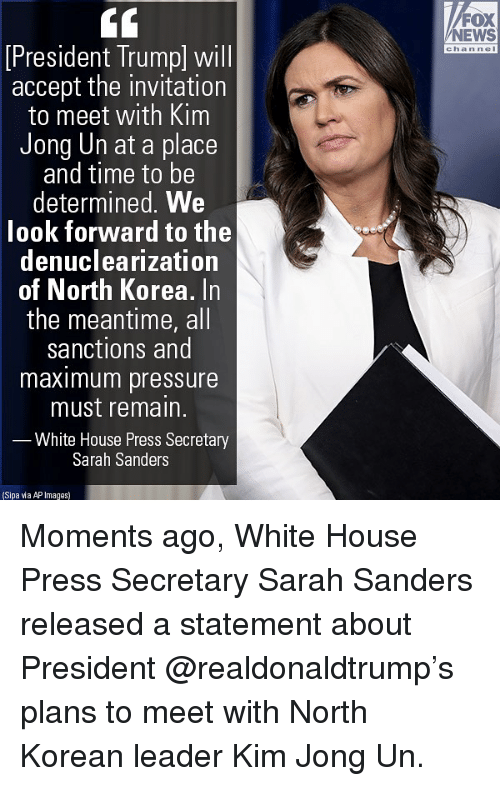 north korean: FOX  NEWS  chan nel  President lrump) will  accept the invitation  to meet with Kim  Jong Un at a place  and time to be  determined. We  look forward to the  denuclearization  of North Korea. In  the meantime, all  sanctions and  maximum pressure  must remain.  White House Press Secretary  Sarah Sanders  Sipa via AP Images Moments ago, White House Press Secretary Sarah Sanders released a statement about President @realdonaldtrump's plans to meet with North Korean leader Kim Jong Un.