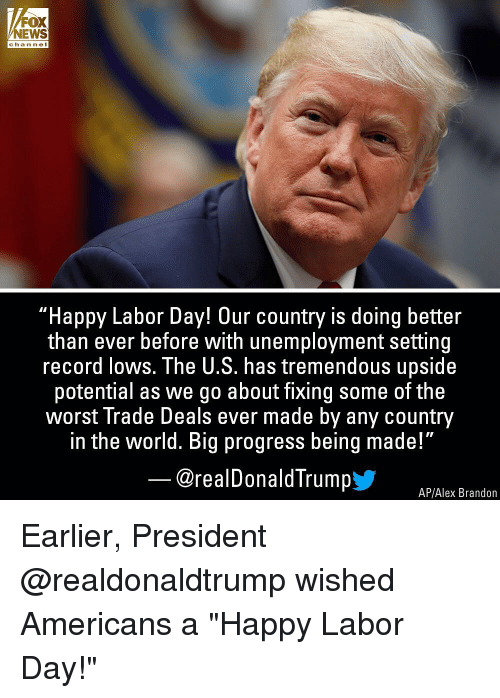 """Labor Day: FOX  NEWS  channel  """"Happy Labor Day! Our country is doing better  than ever before with unemployment setting  record lows. The U.S. has tremendous upside  potential as we go about fixing some of the  worst Trade Deals ever made by any country  in the world. Big progress being made!""""  @realDonaldTrumpy  AP/Alex Brandon Earlier, President @realdonaldtrump wished Americans a """"Happy Labor Day!"""""""