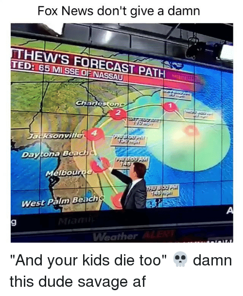 """Af, Dude, and Funny: Fox News don't give a damn  HEW'S FORECAST PATH  TED: 65 Charas On  ona Beach  Da  our  West Palm Beach  Weather """"And your kids die too"""" 💀 damn this dude savage af"""