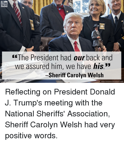 """assuring: FOX  NEWS  ECThe President had our back and  we assured him, we have his.""""  Sheriff Carolyn Welsh  Andrew Harrer/picture-alliance/dpa/AP Images Reflecting on President Donald J. Trump's meeting with the National Sheriffs' Association, Sheriff Carolyn Welsh had very positive words."""